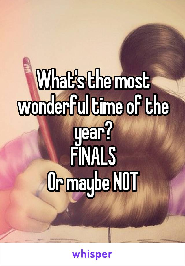 What's the most wonderful time of the year? FINALS Or maybe NOT
