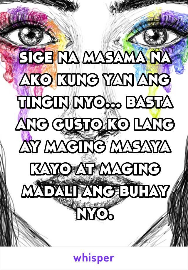 sige na masama na ako kung yan ang tingin nyo... basta ang gusto ko lang ay maging masaya kayo at maging madali ang buhay nyo.