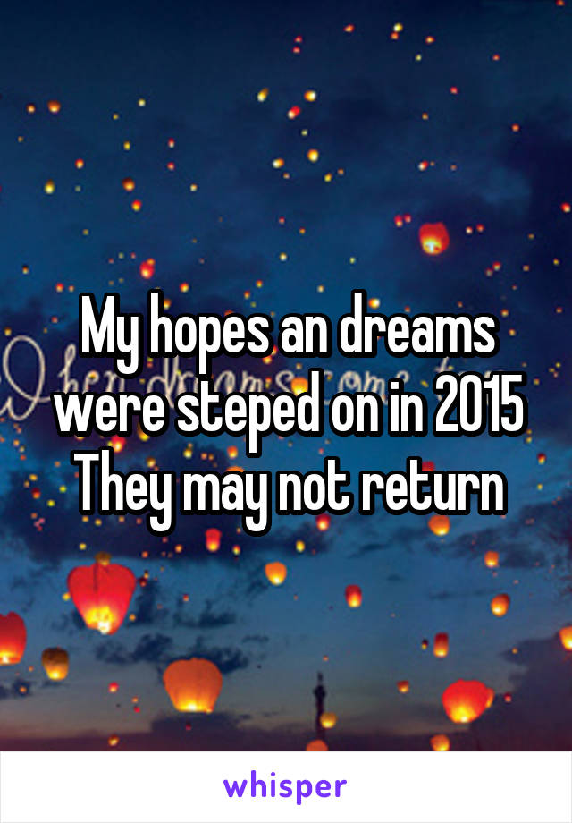 My hopes an dreams were steped on in 2015 They may not return