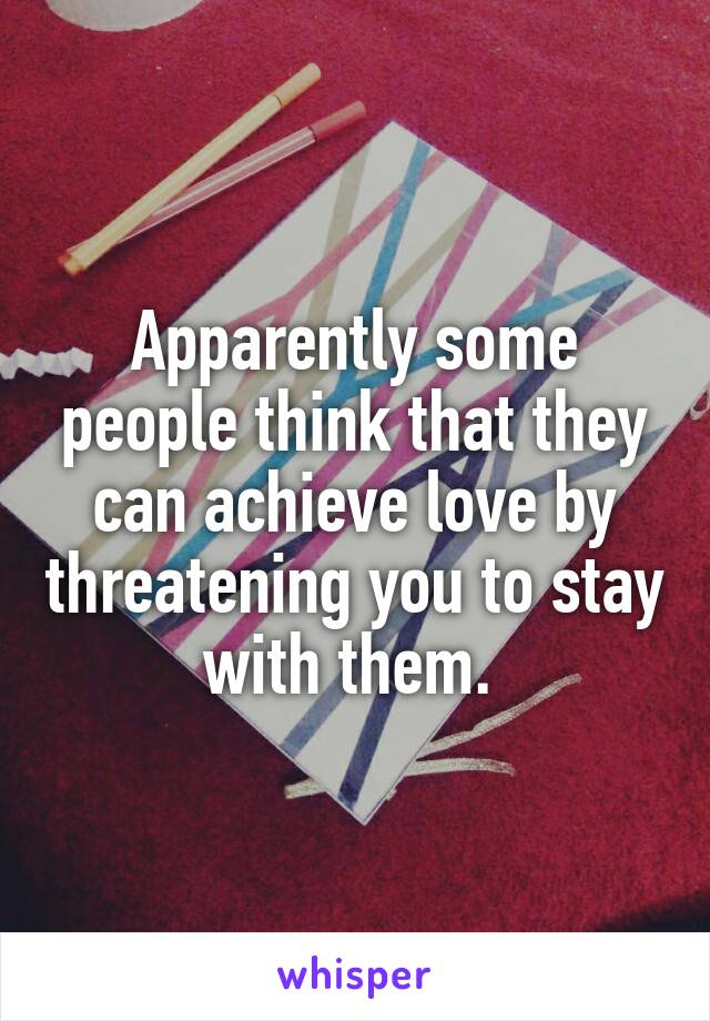 Apparently some people think that they can achieve love by threatening you to stay with them.