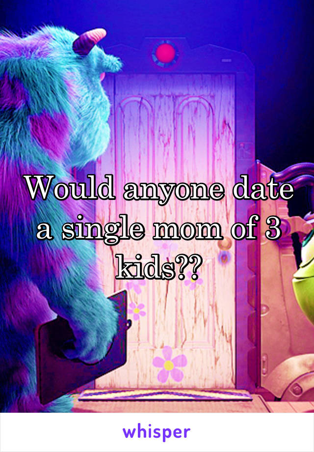 Would anyone date a single mom of 3 kids??