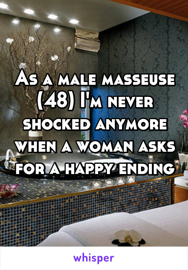 As a male masseuse (48) I'm never shocked anymore when a woman asks for a happy ending