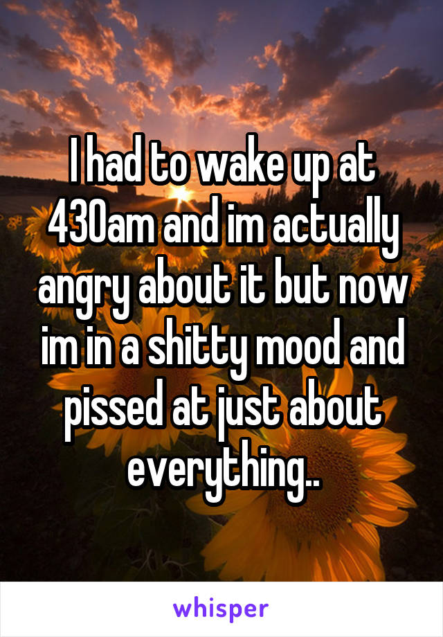 I had to wake up at 430am and im actually angry about it but now im in a shitty mood and pissed at just about everything..