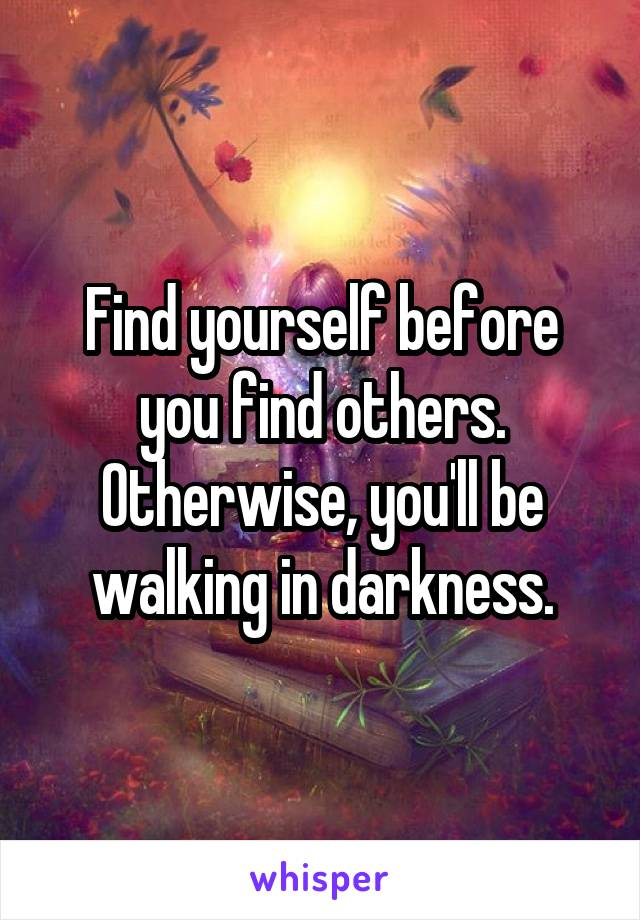Find yourself before you find others. Otherwise, you'll be walking in darkness.