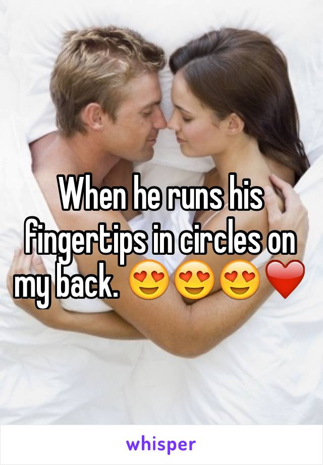 When he runs his fingertips in circles on my back. 😍😍😍❤
