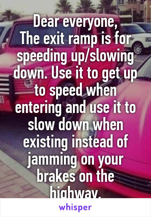 Dear everyone, The exit ramp is for speeding up/slowing down. Use it to get up to speed when entering and use it to slow down when existing instead of jamming on your brakes on the highway.