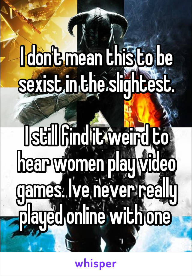 I don't mean this to be sexist in the slightest.  I still find it weird to hear women play video games. Ive never really played online with one