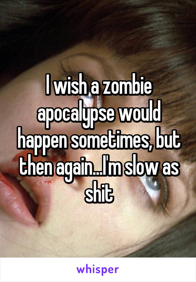 I wish a zombie apocalypse would happen sometimes, but then again...I'm slow as shit