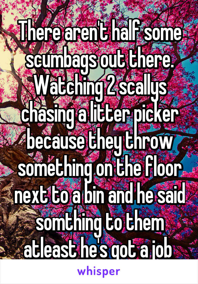 There aren't half some scumbags out there. Watching 2 scallys chasing a litter picker because they throw something on the floor next to a bin and he said somthing to them atleast he's got a job