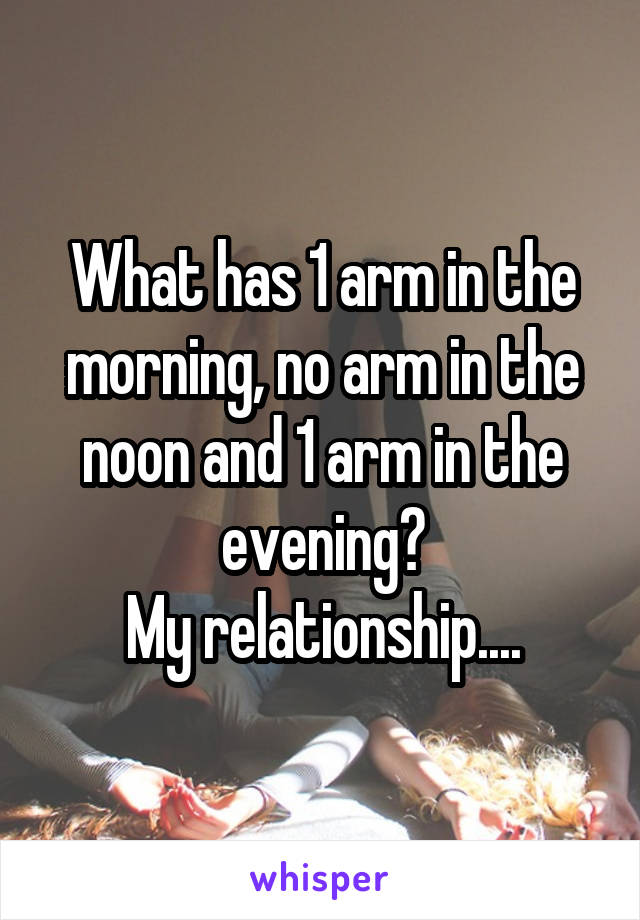 What has 1 arm in the morning, no arm in the noon and 1 arm in the evening? My relationship....
