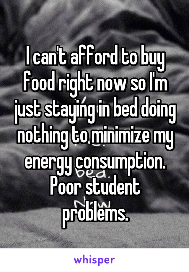 I can't afford to buy food right now so I'm just staying in bed doing nothing to minimize my energy consumption. Poor student problems.