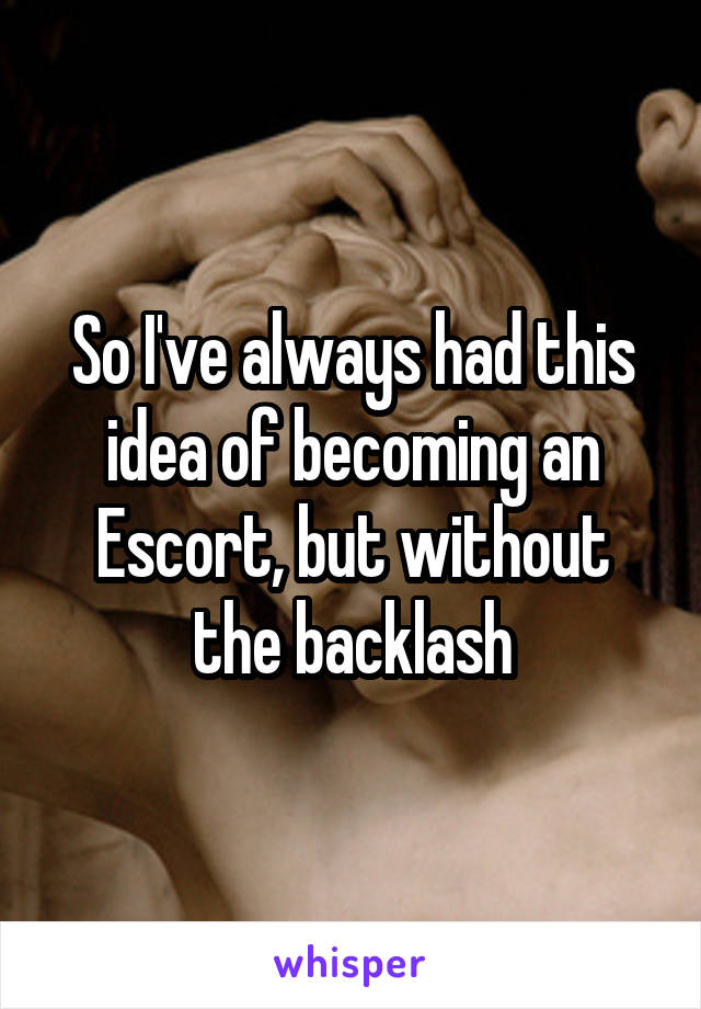 So I've always had this idea of becoming an Escort, but without the backlash