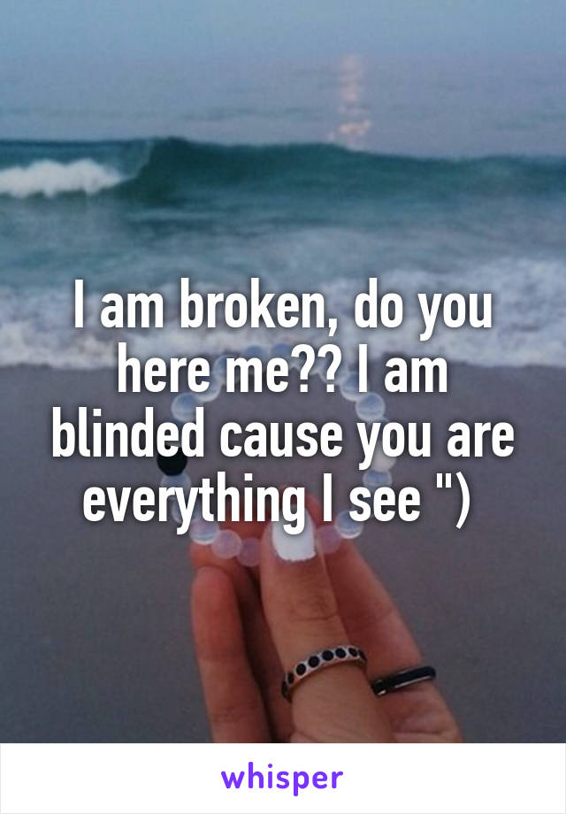 """I am broken, do you here me?? I am blinded cause you are everything I see """")"""