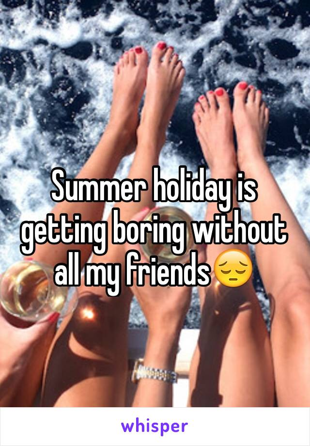 Summer holiday is getting boring without all my friends😔