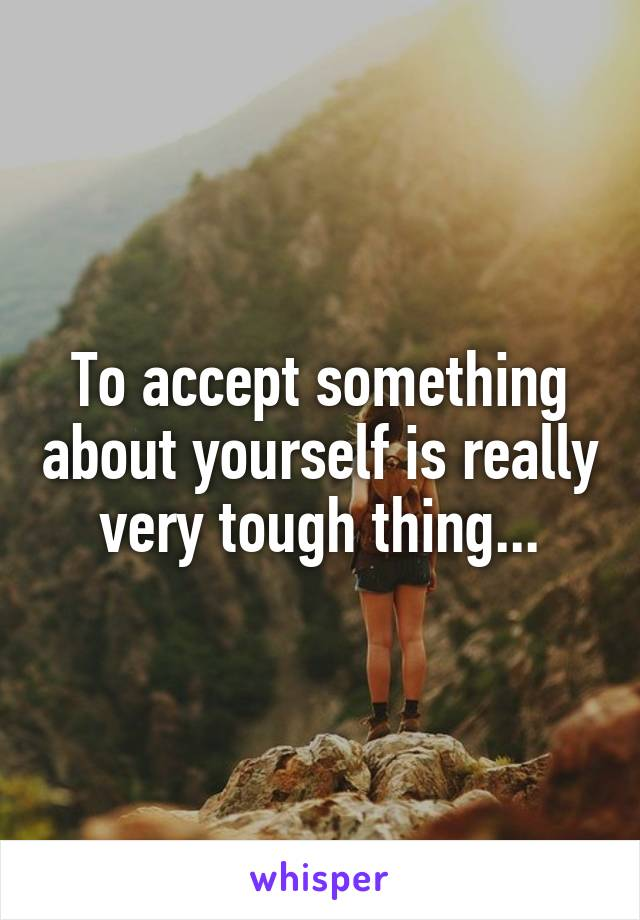 To accept something about yourself is really very tough thing...