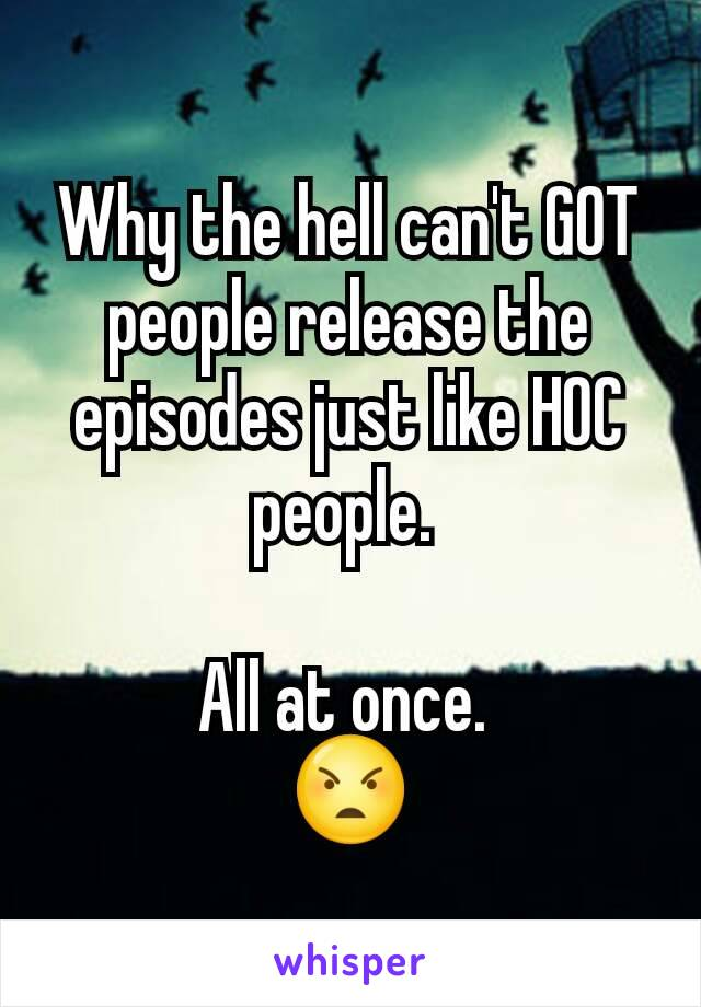 Why the hell can't GOT people release the episodes just like HOC people.   All at once.  😠