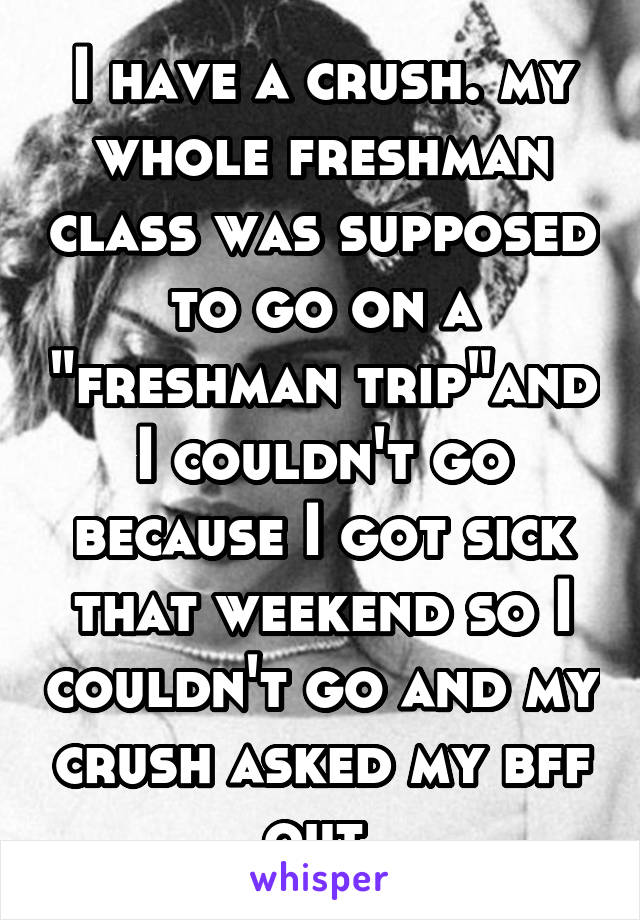 """I have a crush. my whole freshman class was supposed to go on a """"freshman trip""""and I couldn't go because I got sick that weekend so I couldn't go and my crush asked my bff out."""