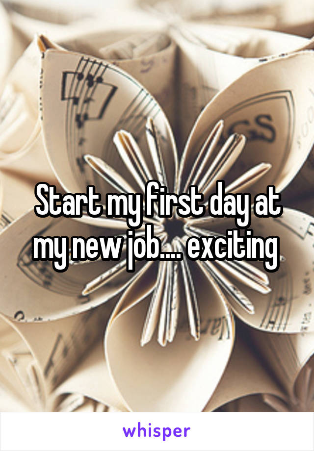 Start my first day at my new job.... exciting