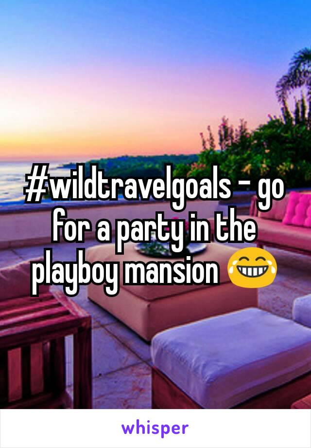 #wildtravelgoals - go for a party in the playboy mansion 😂