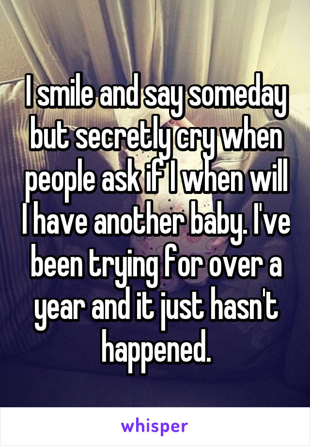 I smile and say someday but secretly cry when people ask if I when will I have another baby. I've been trying for over a year and it just hasn't happened.