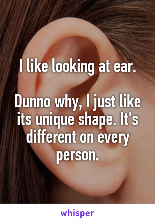 I like looking at ear.  Dunno why, I just like its unique shape. It's different on every person.