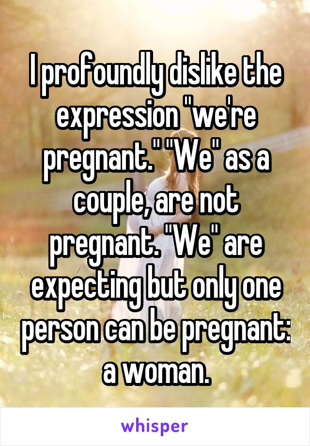 "I profoundly dislike the expression ""we're pregnant."" ""We"" as a couple, are not pregnant. ""We"" are expecting but only one person can be pregnant: a woman."