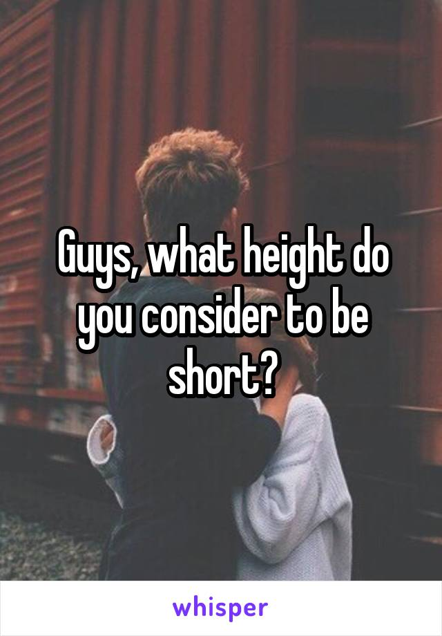 Guys, what height do you consider to be short?