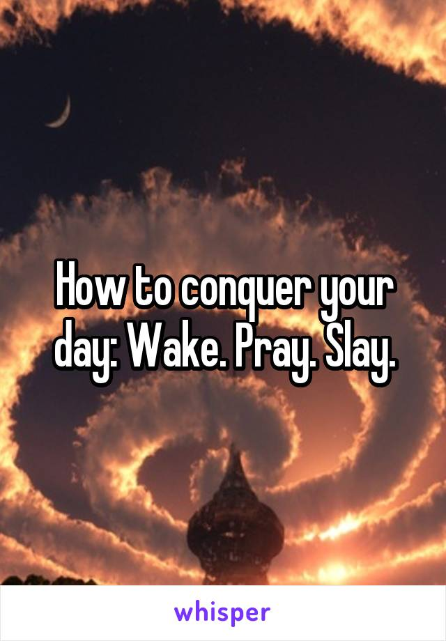 How to conquer your day: Wake. Pray. Slay.