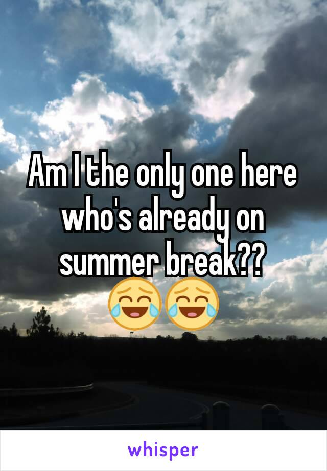 Am I the only one here who's already on summer break?? 😂😂
