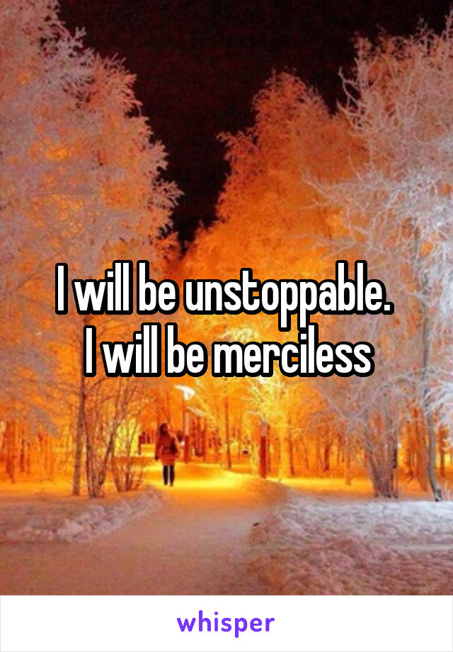 I will be unstoppable.  I will be merciless