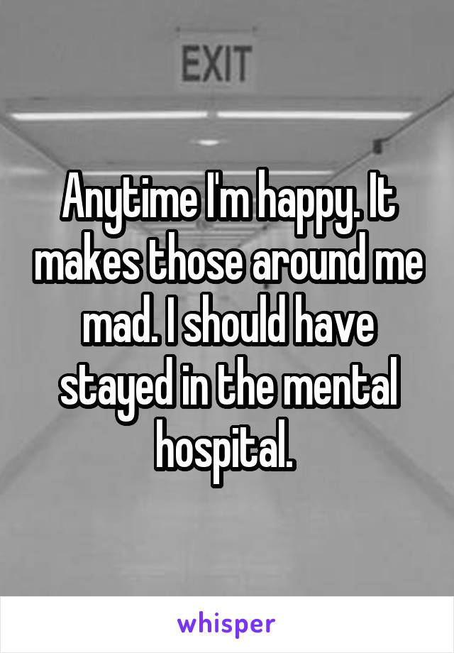 Anytime I'm happy. It makes those around me mad. I should have stayed in the mental hospital.