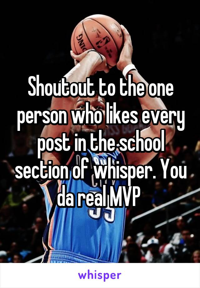Shoutout to the one person who likes every post in the school section of whisper. You da real MVP
