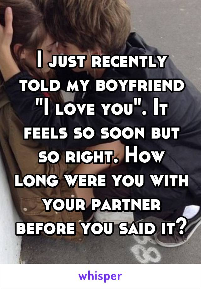 "I just recently told my boyfriend ""I love you"". It feels so soon but so right. How long were you with your partner before you said it?"