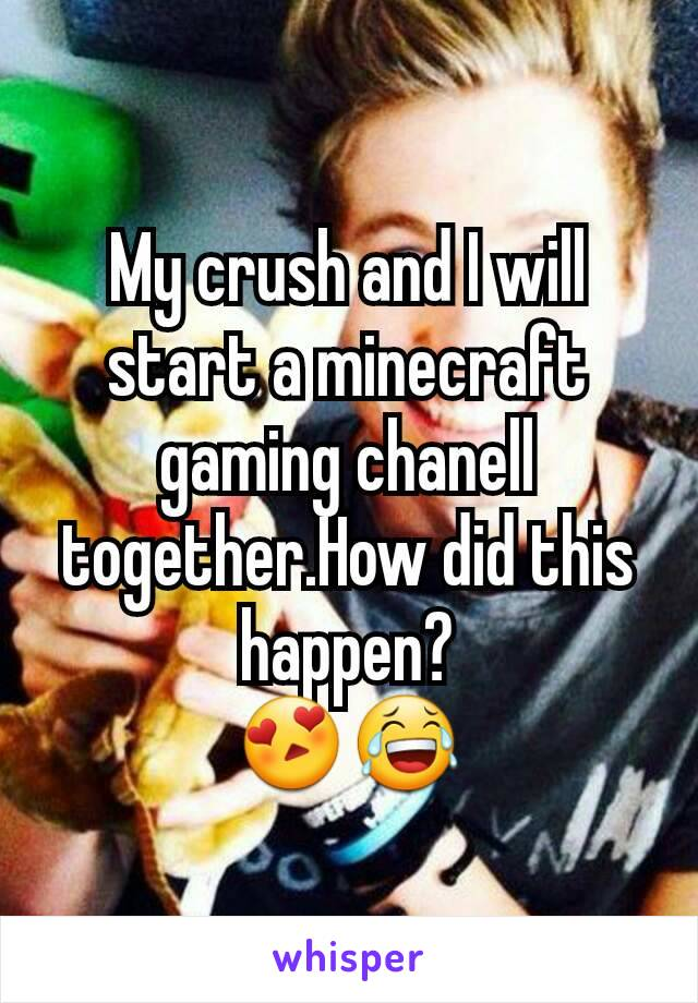 My crush and I will start a minecraft gaming chanell together.How did this happen? 😍😂