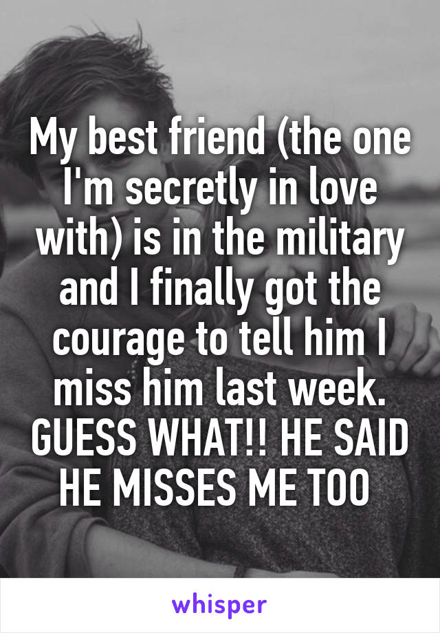 My best friend (the one I'm secretly in love with) is in the military and I finally got the courage to tell him I miss him last week. GUESS WHAT!! HE SAID HE MISSES ME TOO