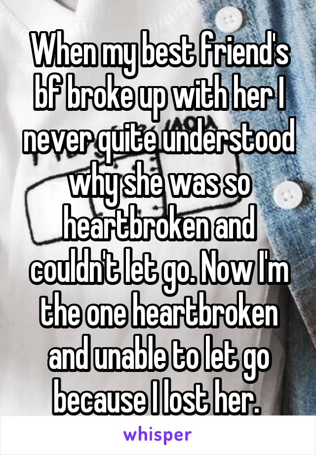 When my best friend's bf broke up with her I never quite understood why she was so heartbroken and couldn't let go. Now I'm the one heartbroken and unable to let go because I lost her.