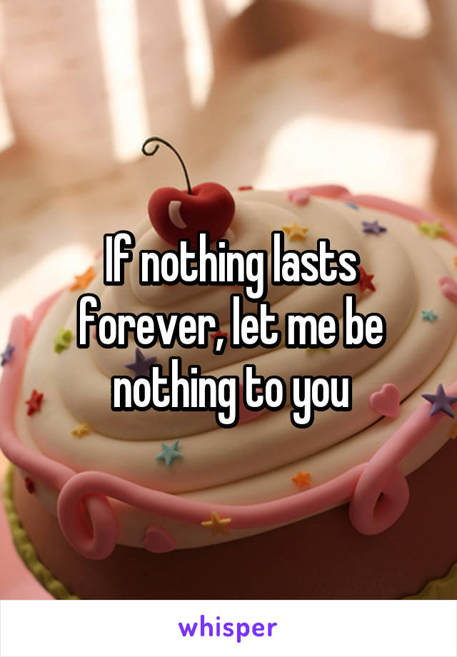 If nothing lasts forever, let me be nothing to you
