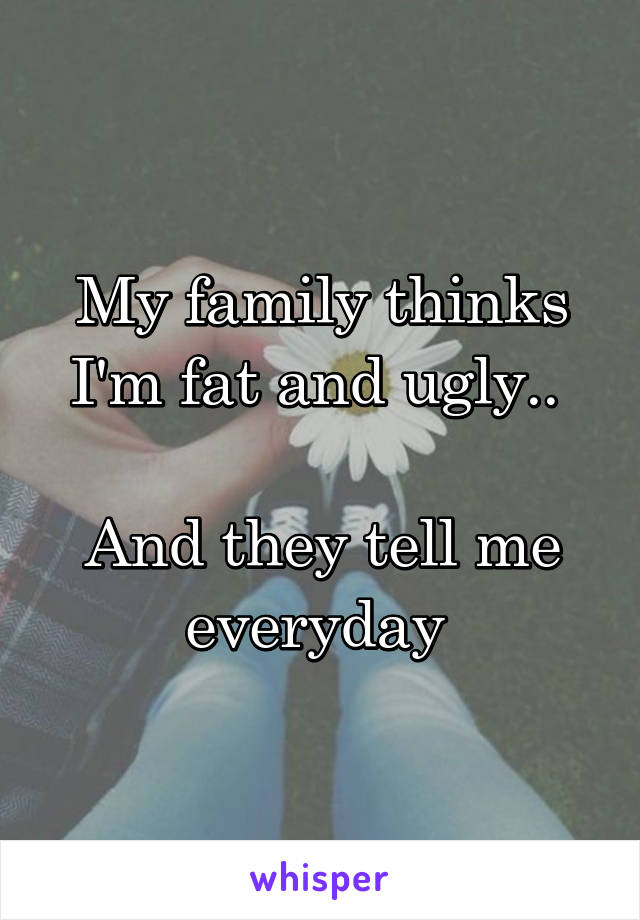 My family thinks I'm fat and ugly..   And they tell me everyday