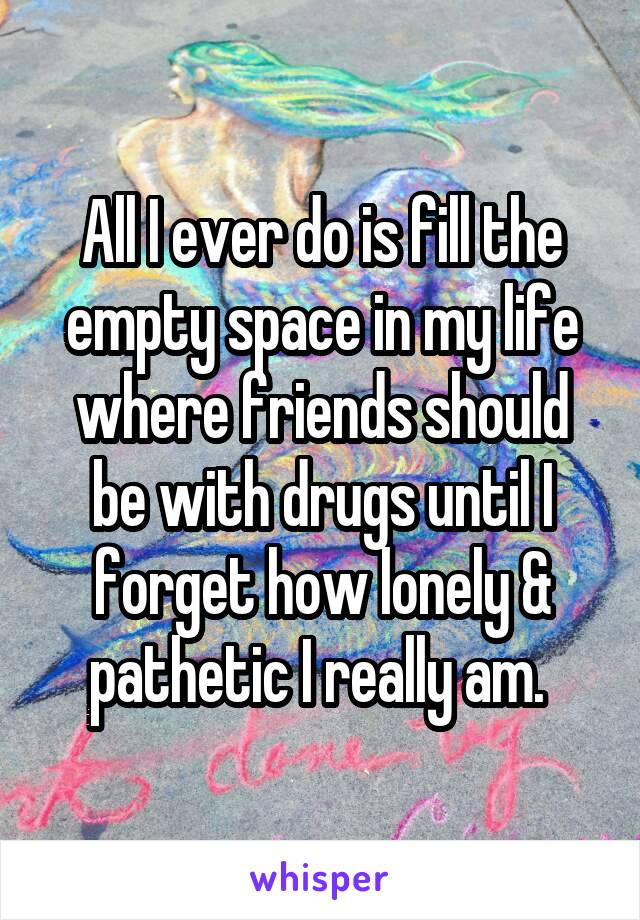 All I ever do is fill the empty space in my life where friends should be with drugs until I forget how lonely & pathetic I really am.