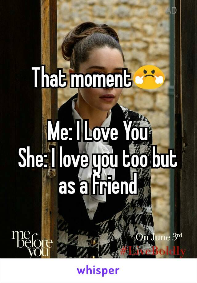 That moment😤  Me: I Love You She: I love you too but as a friend
