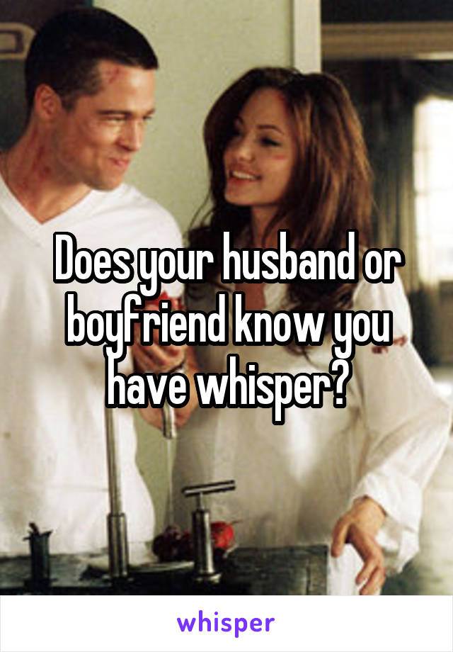 Does your husband or boyfriend know you have whisper?