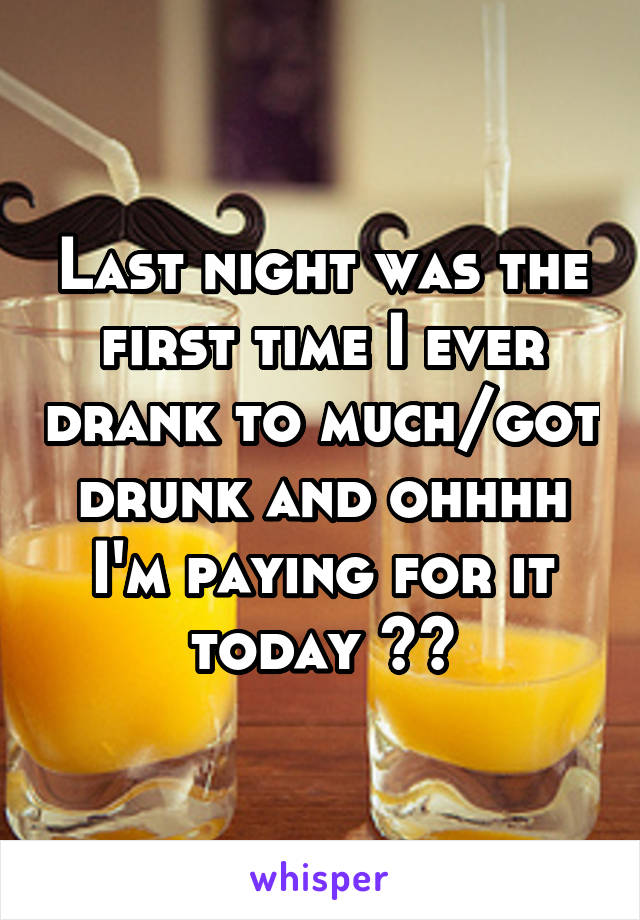 Last night was the first time I ever drank to much/got drunk and ohhhh I'm paying for it today 🙃😖