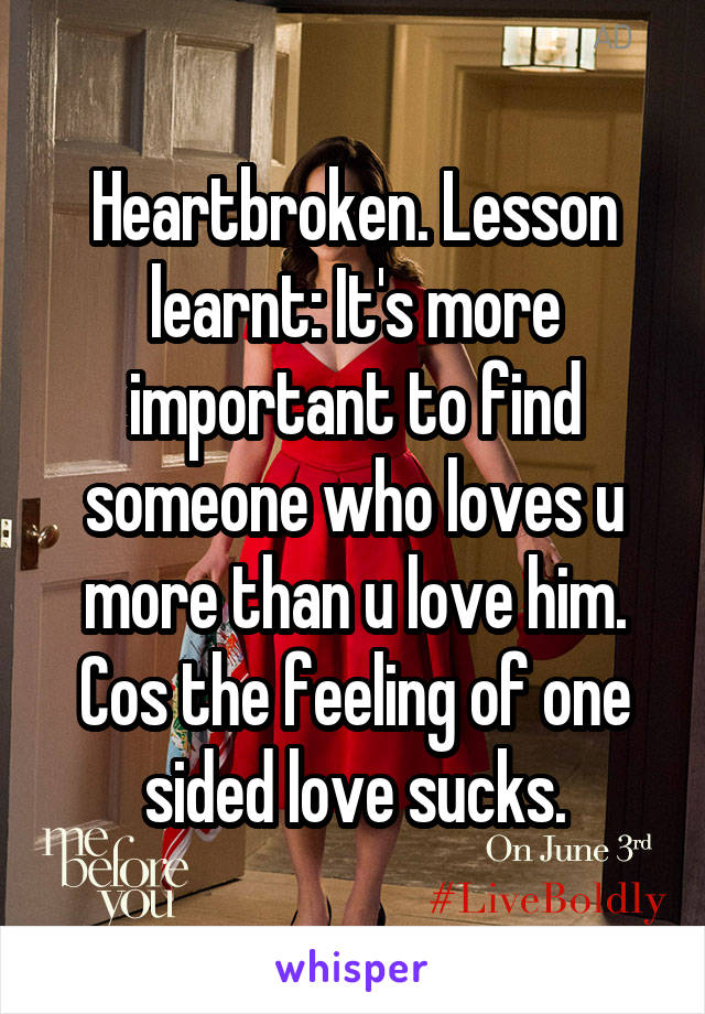 Heartbroken. Lesson learnt: It's more important to find someone who loves u more than u love him. Cos the feeling of one sided love sucks.