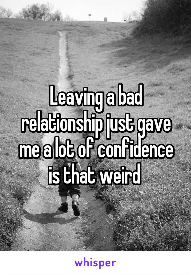 Leaving a bad relationship just gave me a lot of confidence is that weird