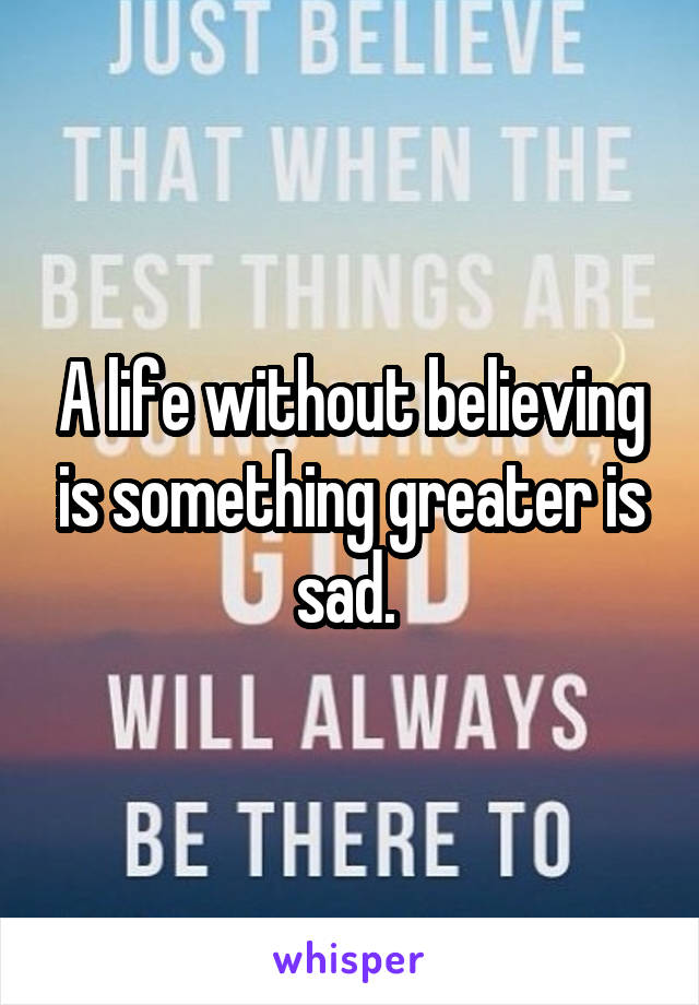 A life without believing is something greater is sad.