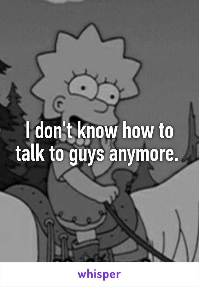 I don't know how to talk to guys anymore.