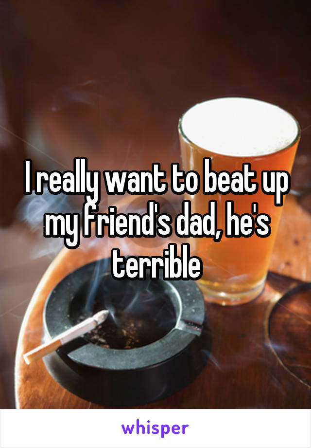 I really want to beat up my friend's dad, he's terrible