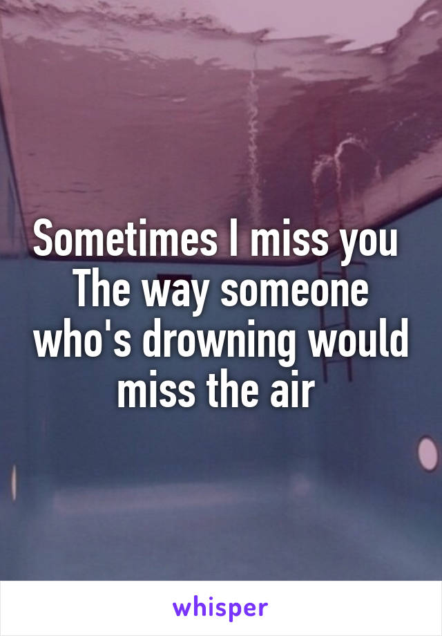 Sometimes I miss you  The way someone who's drowning would miss the air