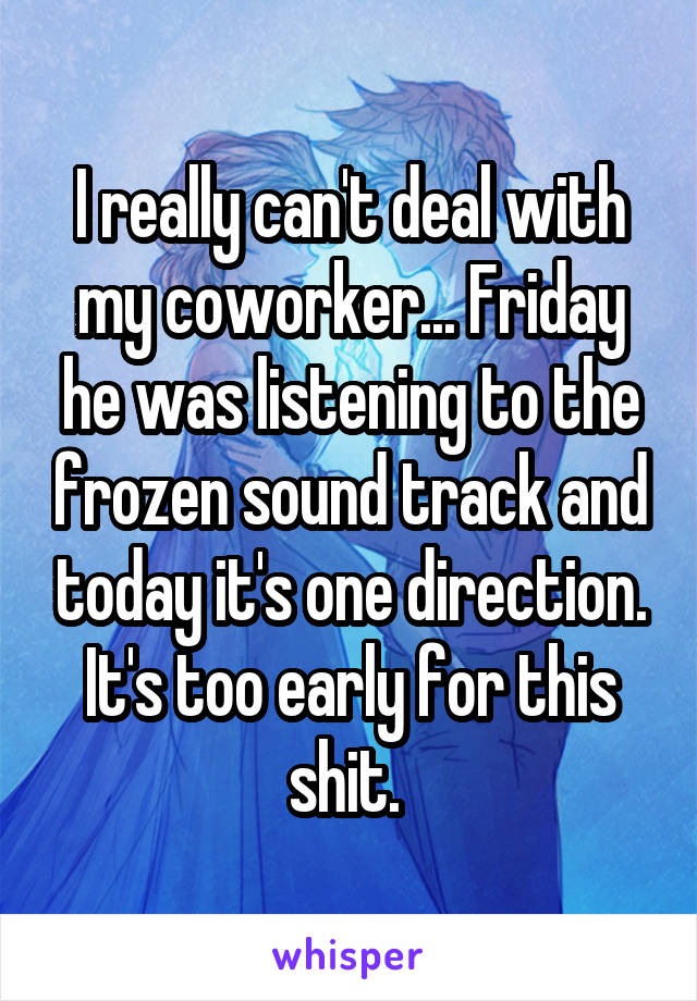 I really can't deal with my coworker... Friday he was listening to the frozen sound track and today it's one direction. It's too early for this shit.