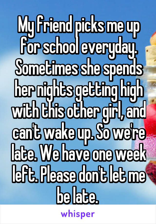 My friend picks me up for school everyday. Sometimes she spends her nights getting high with this other girl, and can't wake up. So we're late. We have one week left. Please don't let me be late.